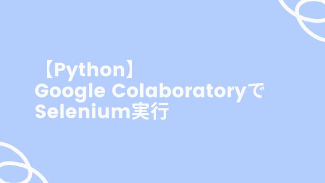 【Python】Google ColaboratoryでSelenium実行