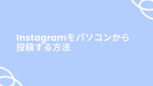 Instagramをパソコンから投稿する方法