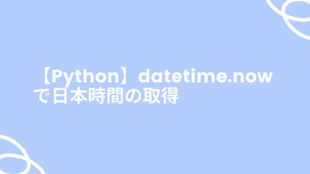 【Python】datetime.nowで日本時間の取得
