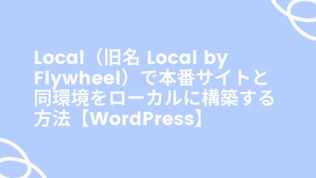 Local(旧名 Local by Flywheel)で本番サイトと同環境をローカルに構築する方法【WordPress】