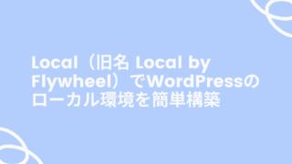 Local(旧名 Local by Flywheel)でWordPressのローカル環境を簡単構築
