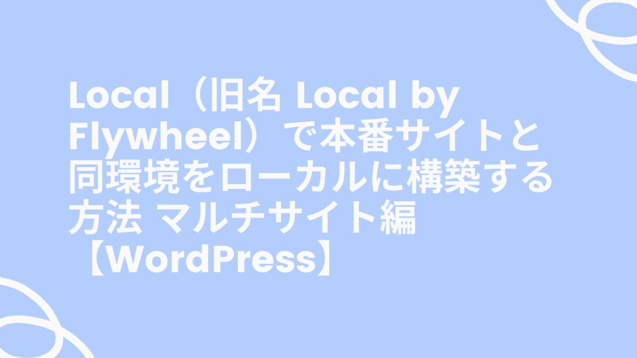 Local(旧名 Local by Flywheel)で本番サイトと同環境をローカルに構築する方法 マルチサイト編【WordPress】